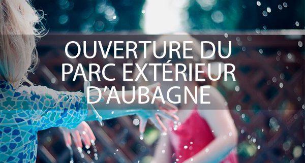 OUVERTURE PARC EXTÉRIEUR AUBAGNE